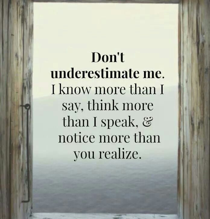 Don't underestimate me. I know more than I say, think more than I speak, and notice more than you realize. (The trouble is, you probably won't know that unless I write it down! LOL)