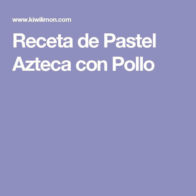 Receta de Pastel Azteca con Pollo