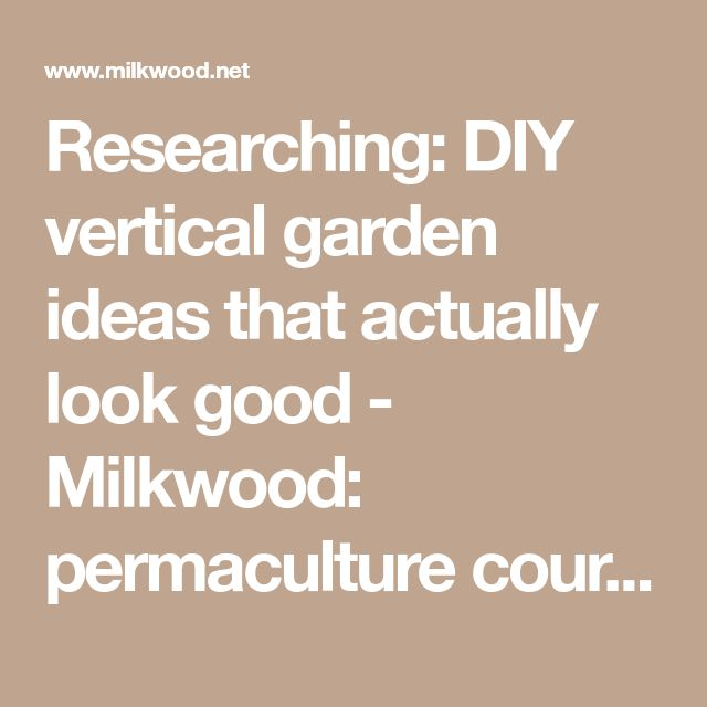 Researching: DIY vertical garden ideas that actually look good - Milkwood: permaculture courses, skills + stories