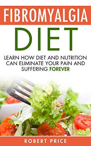 Fibromyalgia Diet: Learn How Diet And Nutrition Can Eliminate Your Pain and Suffering Forever (Fibromyalgia, simple steps to living stress free, disease, ... nervous system, reduce pain and suffering) by Robert Price, http://www.amazon.com/dp/B00N27HOP2/ref=cm_sw_r_pi_dp_ec9dub136CXFQ