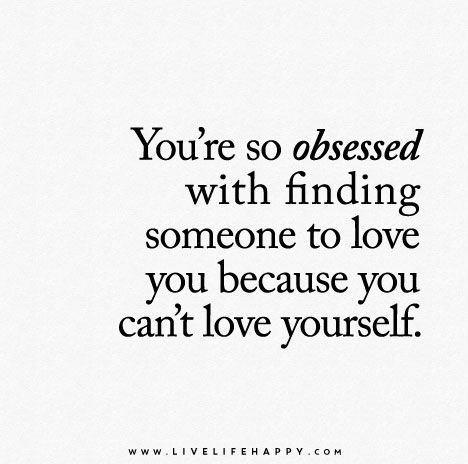 You're so obsessed with finding someone to love you because you can't love yourself.