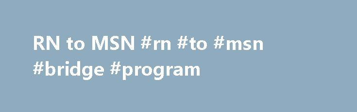 RN to MSN #rn #to #msn #bridge #program http://denver.remmont.com/rn-to-msn-rn-to-msn-bridge-program/  # RN to MSN Program Overview Registered Nurses with an Associate's Degree or Diploma in Nursing are eligible to apply directly to The University of North Carolina at Chapel Hill School of Nursing's Master's Program . Master of Science in Nursing Tracks Nurse Practitioner Adult-Gerontology Primary Care Nurse Practitioner (includes an oncology focus) Family Nurse Practitioner Pediatric Nurse…