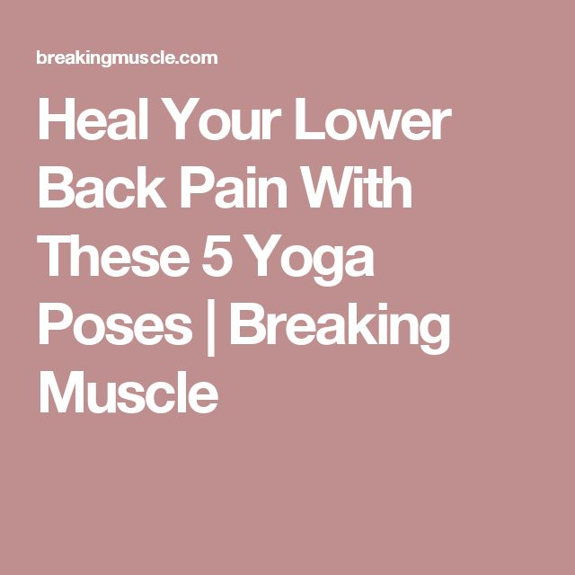 Heal Your Lower Back Pain With These 5 Yoga Poses | Breaking Muscle
