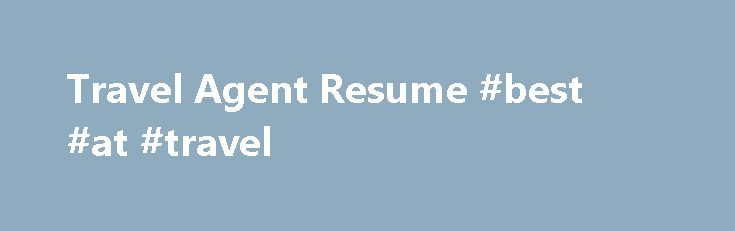 Travel Agent Resume #best #at #travel    travelremmont - travel agent resume