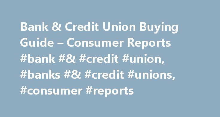 Bank & Credit Union Buying Guide – Consumer Reports #bank #& #credit #union, #banks #& #credit #unions, #consumer #reports http://england.remmont.com/bank-credit-union-buying-guide-consumer-reports-bank-credit-union-banks-credit-unions-consumer-reports/  # If you're like a lot of Americans, you have a checking account at one of the nation's four largest banks: Bank of America, Chase, Citibank, and Wells Fargo. Together, these four banks hold about 40 percent of all U.S. commercial bank…