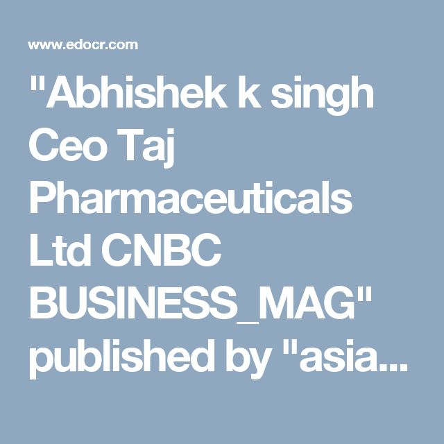 """Abhishek k singh Ceo Taj Pharmaceuticals Ltd CNBC BUSINESS_MAG"" published by ""asiainfomed"" on @edocr"