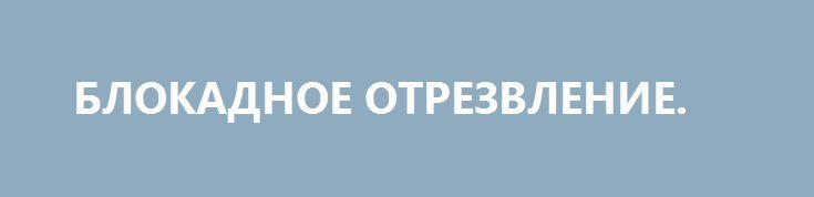 БЛОКАДНОЕ ОТРЕЗВЛЕНИЕ. http://rusdozor.ru/2017/03/07/blokadnoe-otrezvlenie/  В Украине продолжается блокадная Санта-Барбара. К счастью, как ни парадоксально, для самой Украины, так как во всей истории с блокадой главным являются не действия блокираторов, а действия официального Киева  Они там власть? Даже после заявления главы самопровозглашенной ДНР Александра ...