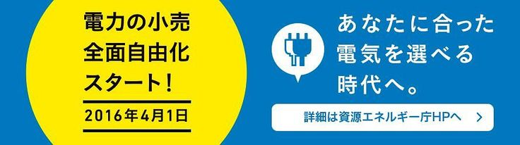 電力の小売全面自由化スタート2016年4月1日ーあなたに合った電気を選べる時代へ、詳細は資源エネルギー庁へリンク