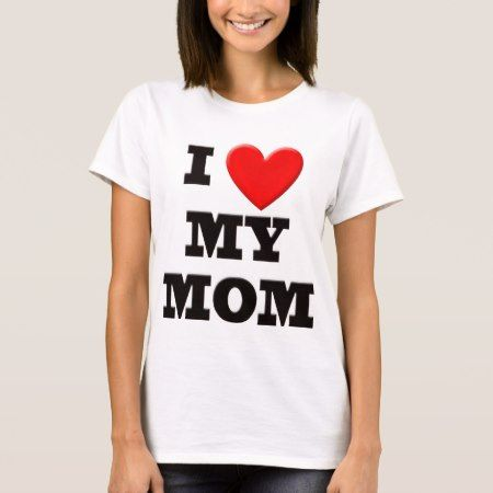 I Love My Mom T-Shirt - click/tap to personalize and buy