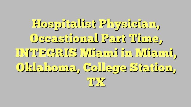 Hospitalist Physician, Occastional Part Time, INTEGRIS Miami in Miami, Oklahoma, College Station, TX