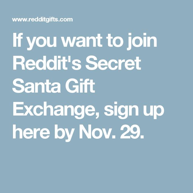 If you want to join Reddit's Secret Santa Gift Exchange, sign up here by Nov. 29.