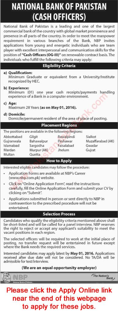 """Share This Ad With Your Friends                Give Comment on this Job Now     National Bank of Pakistan is a leading and one of the largest commercial bank of the country with global market prominence and presence in all parts of the country. In order to meet the manpower requirement in various branches of the Bank, N8P invites applications from young and energetic individuals who are team player with excellent interpersonal and communication skills for the position of """"Cash Officers (OG-I..."""