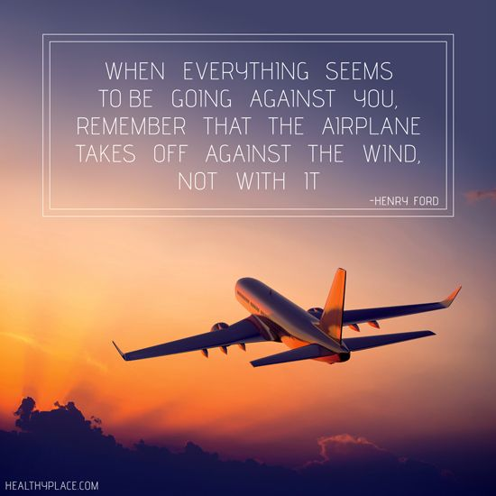 Positive Quote: When everything seems to be going against you, remember that the airplane takes off against the wind not with it. www.HealthyPlace.com