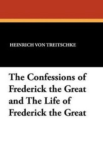 The Confessions of Frederick the Great and The Life of Frederick the Great, by Heinrich von Treitschke (Paperback)