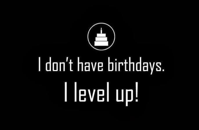 I don't have birthdays.  I level up! I Geek Birthday For the Win Thank you Internet!