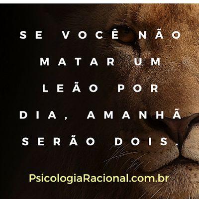 Se você não matar um leão por dia, amanhã serão dois. http://www.psicologiaracional.com.br/2011/10/voce-se-esforca-para-ser-vencedor-ou.html