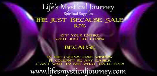 ☽◯☾ Life's Mystical Journey Sale☽◯☾ The Just Because Sale!  10% off your entire cart just by typing BECAUSE in the coupon code window. It couldn't be easier. Can't wait to see what you find! http://www.lifesmysticaljourney.com/Specials.html