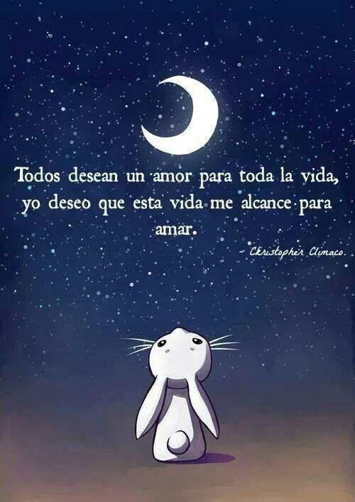 Todos desean un amor para toda la vida, yo,deseo que esta vida me alcance para amar...