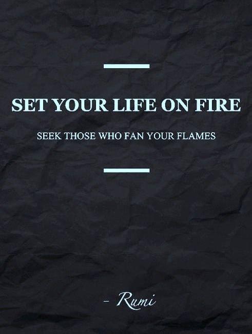 Set you life on fire seek those who fan your flames - Rumi