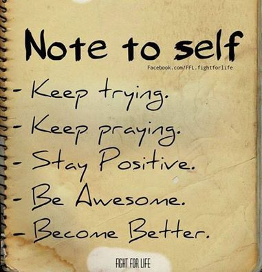 Note to self... Keep trying. Keep praying. Stay Positive. Be Awesome. Become Better.