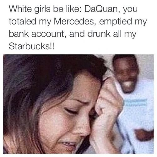 White girls be like: DaQuan, you totaled my Mercedes, emptied my bank account, and drunk all my Starbucks!!