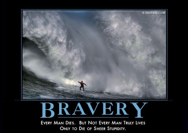 Bravery : Every man dies. But not every man truly lives only to die of sheer stupidity