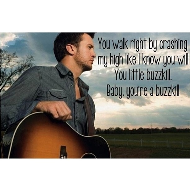 You walk right by crashing my high like I know you will. You little buzzkill. Baby, you're a buzzkill. Buzzkill-Luke Bryan
