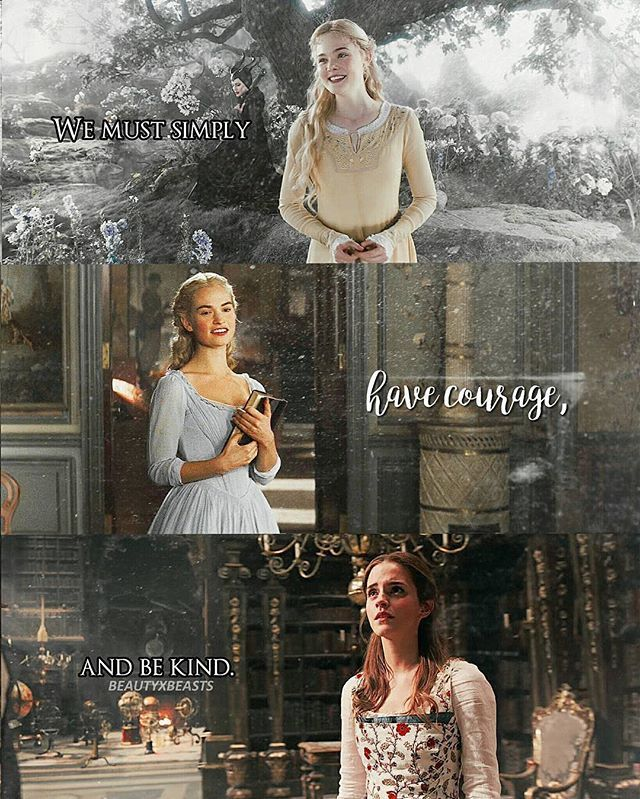 Have courage and be kind. // live-action princesses: Aurora, Cinderella, and Belle