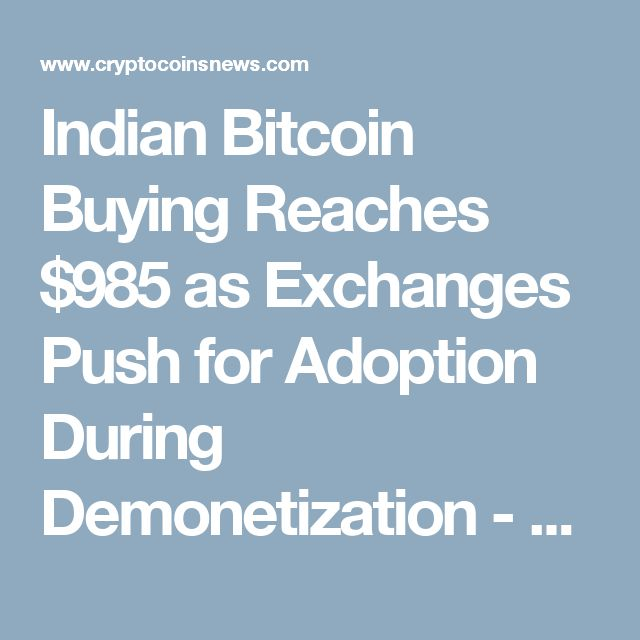 Indian Bitcoin Buying Reaches $985 as Exchanges Push for Adoption During Demonetization - CryptoCoinsNews