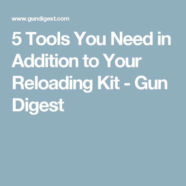 5 Tools You Need in Addition to Your Reloading Kit - Gun Digest