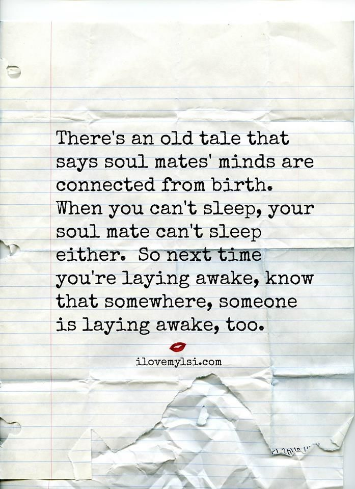 There's an old tale that says soul mates' minds are connected from birth.  When you can't sleep, your soul mate can't sleep either. So next time you're laying awake, know that somewhere, someone is laying awake, too. #love #romantic #quotes