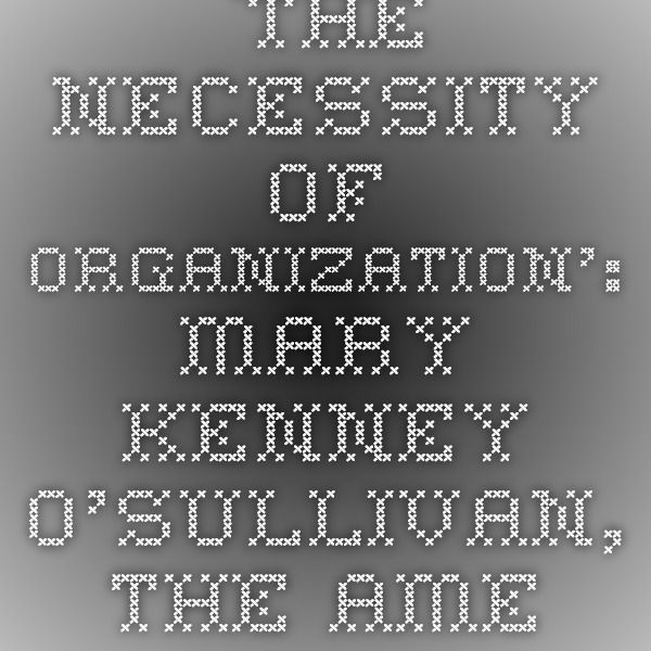 `The necessity of organization':  Mary Kenney O'Sullivan, the American Federation of Labor, and the Boston Women's Trade Union League, 1892--1919.