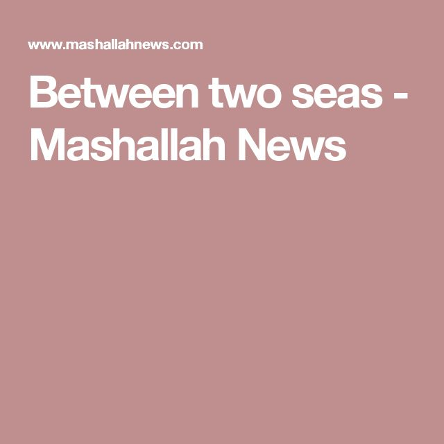 Between two seas - Mashallah News