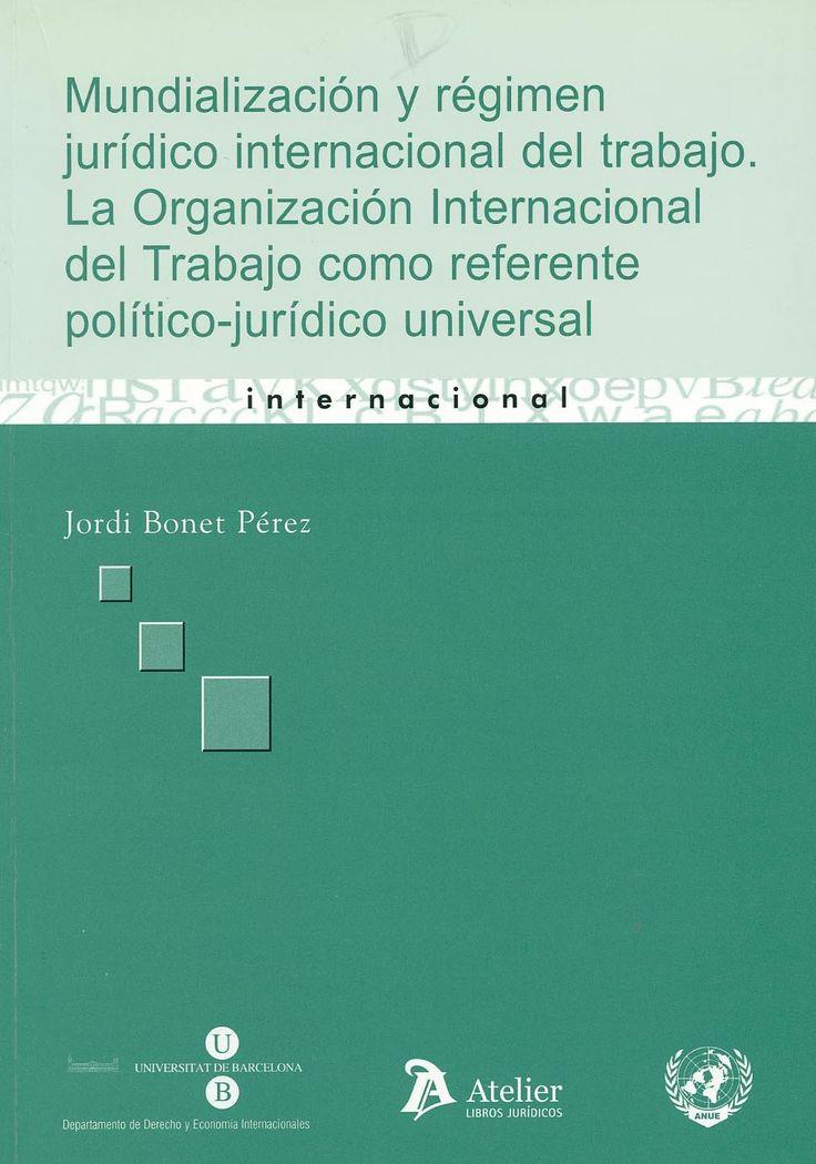 Mundialización y régimen jurídico internacional del trabajo : la Organización Internacional del Trabajo como referente político-jurídico universal / Jordi Bonet Pérez. - Barcelona : Atelier, 2007