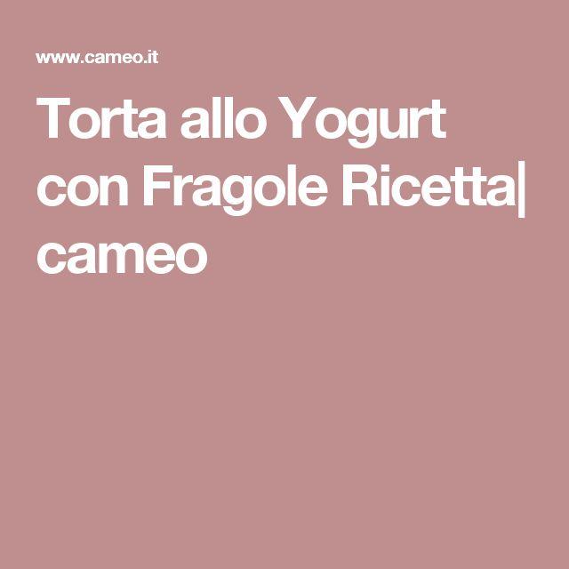 Torta allo Yogurt con Fragole Ricetta| cameo