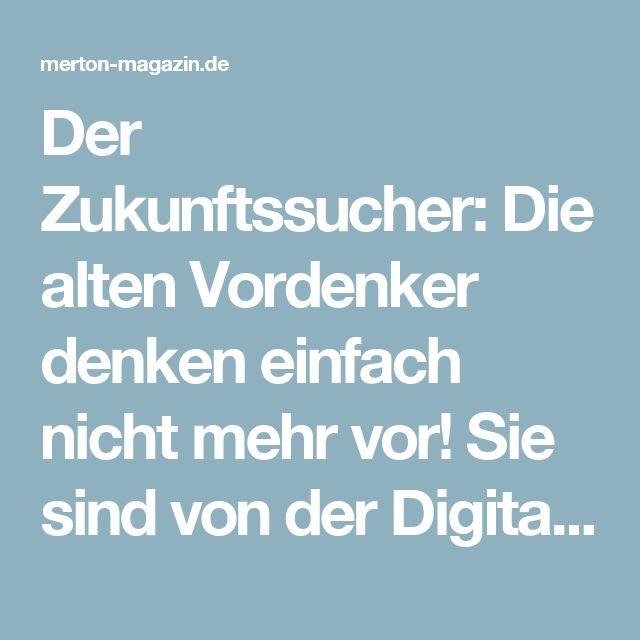 Der Zukunftssucher: Die alten Vordenker denken einfach nicht mehr vor! Sie sind von der Digitalisierung knallhart überfordert. MERTON Magazin