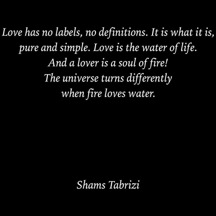 ❤ Love has no labels, no definitions. It is what it is, pure and simple. Love is the water of life. And a lover is a soul of fire! The universe turns differently when fire loves water.❤