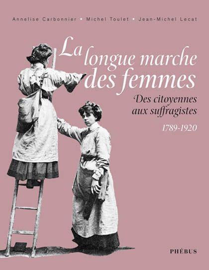 La longue marche des femmes : 1789-1920 : des citoyennes aux suffragistes / Annelise Carbonnier, Michel Toulet, Jean-Michel Lecat . Paris : Phébus, cop. 2008