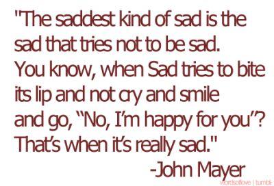 sad: Saddest Kind, Life, Inspiration, John Mayer3, Quotesteenag Posts, So True, Saddest Things, John Mayer Quotes, Love My Boys