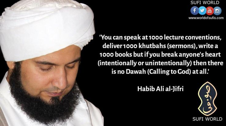 'You can speak at 1000 lecture conventions, deliver 1000 khutbahs (sermons), write a 1000 books but if you break anyone's heart (intentionally or unintentionally) then there is no Dawah (Calling to God) at all.'