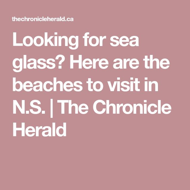 Looking for sea glass? Here are the beaches to visit in N.S.   The Chronicle Herald