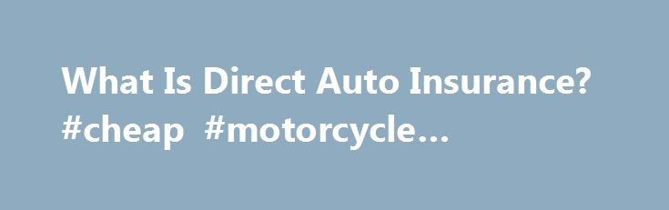What Is Direct Auto Insurance? #cheap #motorcycle #insurance http://insurances.remmont.com/what-is-direct-auto-insurance-cheap-motorcycle-insurance/  #direct auto insurance # What Is Direct Auto Insurance? robert.rankin Direct auto insurance is not a type of auto insurance, but a way to buy or method of selling auto insurance. Some auto insurance companies, like USAA Amica, do not have insurance agents representing them, and sell auto insurance (and other types of insurance) directRead…