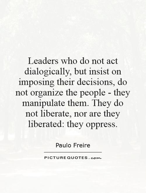 Leaders who do not act dialogically, but insist on imposing their decisions, do... Buy Paulo Freire Books