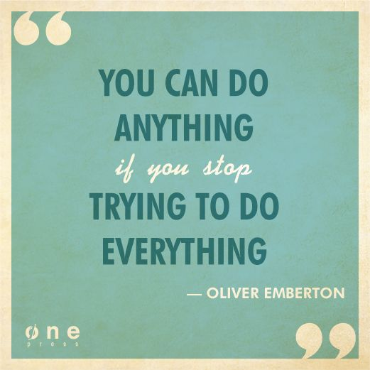 """""""You can do anything if you stop trying to do everything"""""""