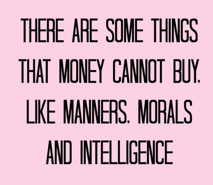 There are some things money can't buy... people often mistake class with money.  Money can not buy class. You either have it or you don't.  Class is following the rules of Etiquette and those of being a lady.  A poor woman can have class.  And a rich woman can have NO class!