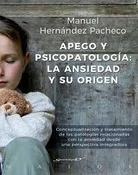 Apego y psicopatología : la ansiedad y su origen : conceptualización y tratamiento de las patologías relacionadas con la ansiedad desde una perspectiva integradora / Manuel Hernández Pacheco