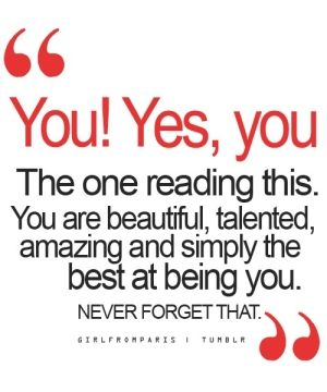To whomever is reading this. You are completely amazing, incredible  beautiful my friend, you are truly unique and once of a kind. Never forget this  never let anyone tell you otherwise, ever!
