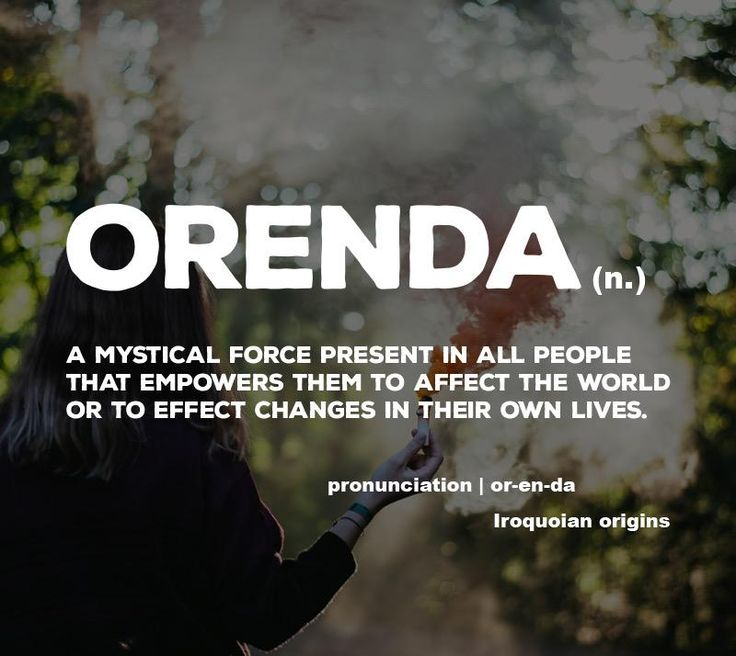 Orenda (n.) A mystical force present in all people that empowers them to affect the world or to effect changes in their own lives.