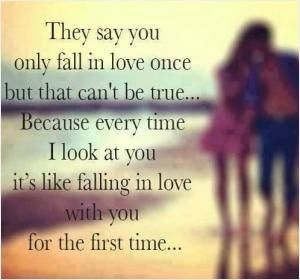 They say you only fall in love once but that can't be true, because every time I look at you it's like falling in love with you for the first time. Picture Quotes.