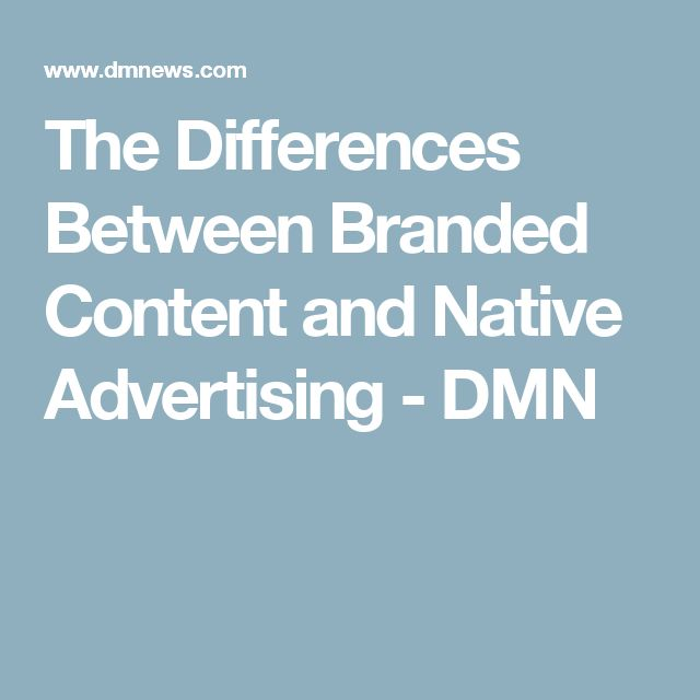 The Differences Between Branded Content and Native Advertising - DMN
